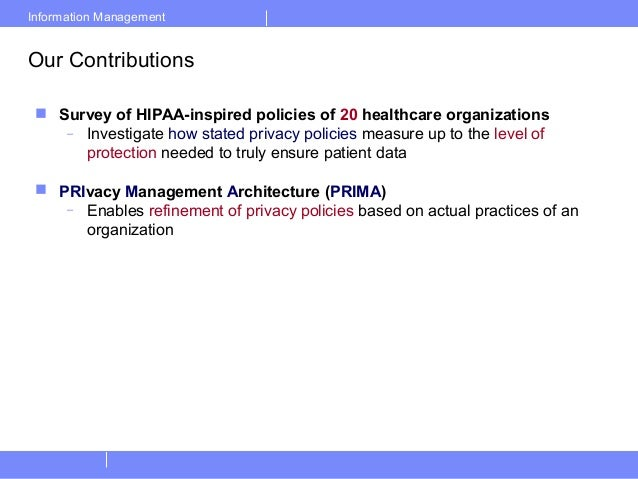 Information ManagementOur Contributions Survey of HIPAA-inspired policies of 20 healthcare organizations– Investigate how...