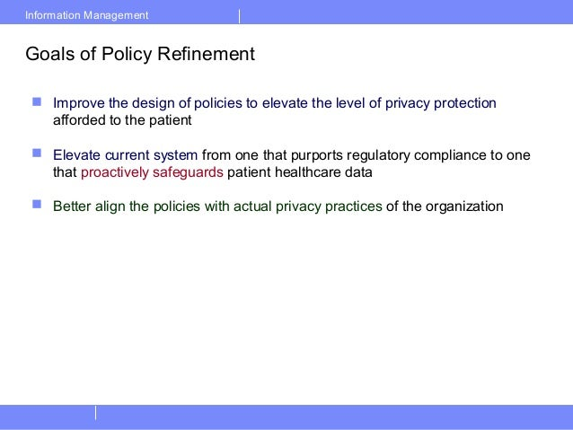 Information ManagementGoals of Policy Refinement Improve the design of policies to elevate the level of privacy protectio...