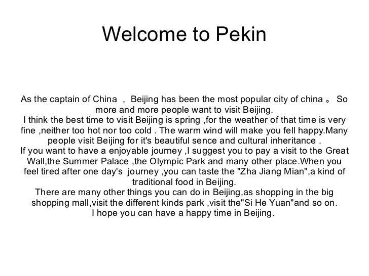 Welcome to PekinAs the captain of China , Beijing has been the most popular city of china 。 So                     more an...