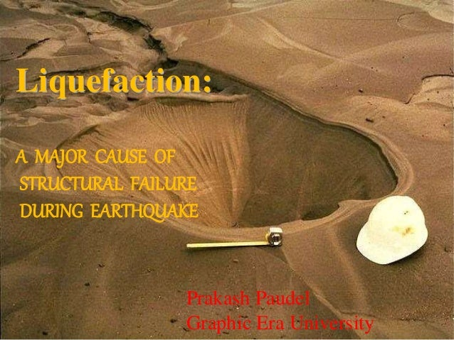 Liquefaction: A MAJOR CAUSE OF STRUCTURAL FAILURE DURING EARTHQUAKE Prakash Paudel Graphic Era University