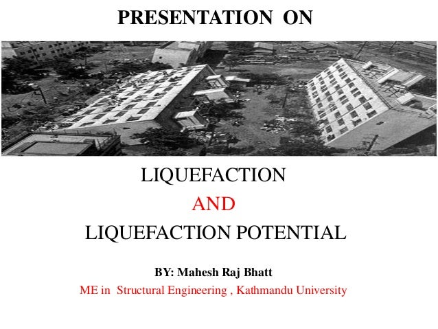 PRESENTATION ON LIQUEFACTION AND LIQUEFACTION POTENTIAL BY: Mahesh Raj Bhatt ME in Structural Engineering , Kathmandu Univ...