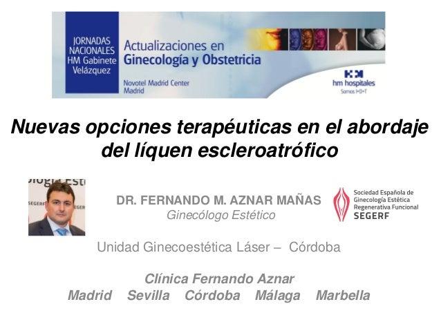 Nuevas opciones terapéuticas en el abordaje del líquen escleroatrófico DR. FERNANDO M. AZNAR MAÑAS Ginecólogo Estético Uni...