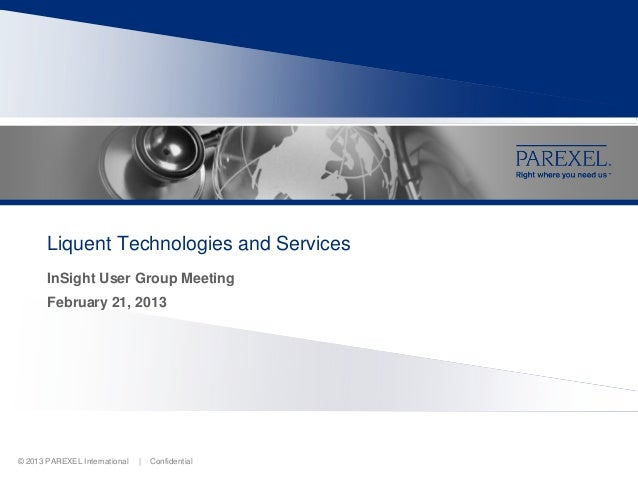 Liquent Technologies and Services       InSight User Group Meeting       February 21, 2013© 2013 PAREXEL International   |...