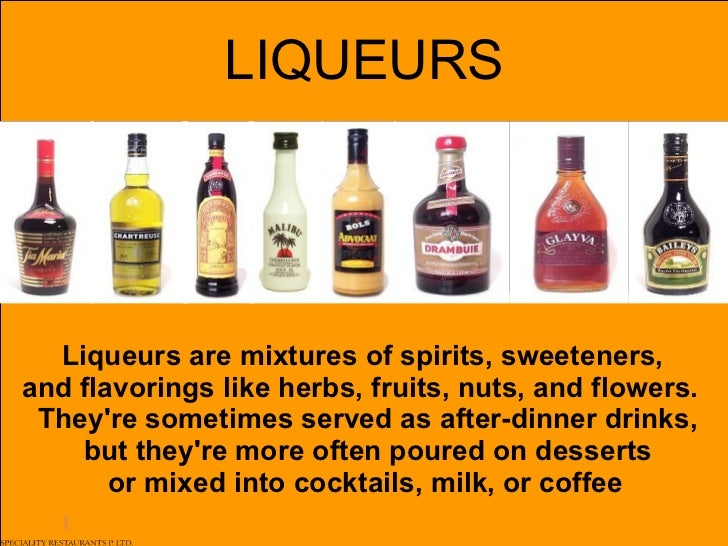 LIQUEURS Liqueurs are mixtures of spirits, sweeteners,  and flavorings like herbs, fruits, nuts, and flowers. They're som...