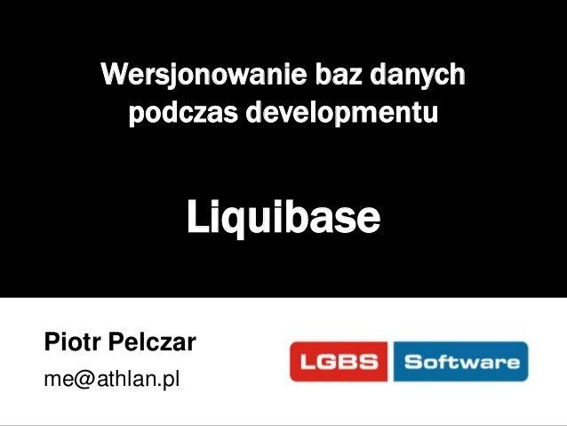 Wersjonowanie baz danych podczas developmentu  Liquibase Piotr Pelczar me@athlan.pl