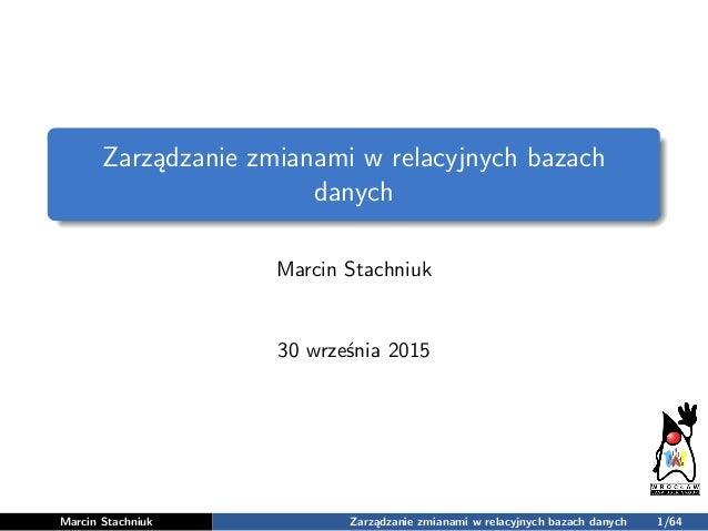 Zarządzanie zmianami w relacyjnych bazach danych Marcin Stachniuk 30 września 2015 Marcin Stachniuk Zarządzanie zmianami w...