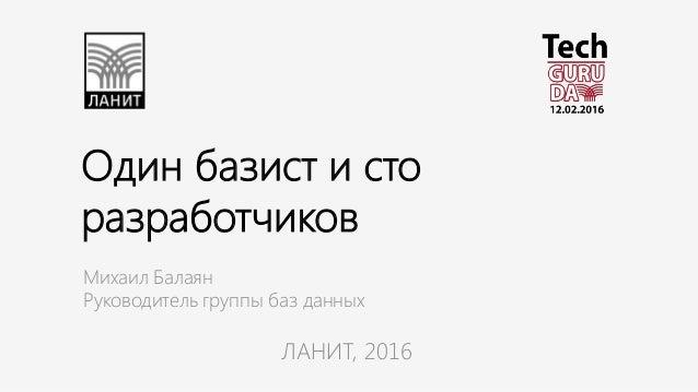 Один базист и сто разработчиков Михаил Балаян Руководитель группы баз данных ЛАНИТ, 2016