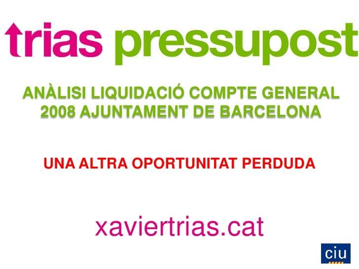 ANÀLISI LIQUIDACIÓ COMPTE GENERAL   2008 AJUNTAMENT DE BARCELONA     UNA ALTRA OPORTUNITAT PERDUDA           xaviertrias.c...