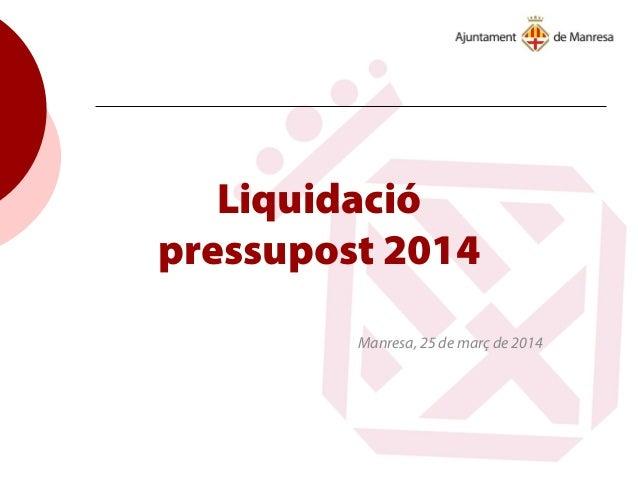 Liquidació pressupost 2014 Manresa, 25 de març de 2014