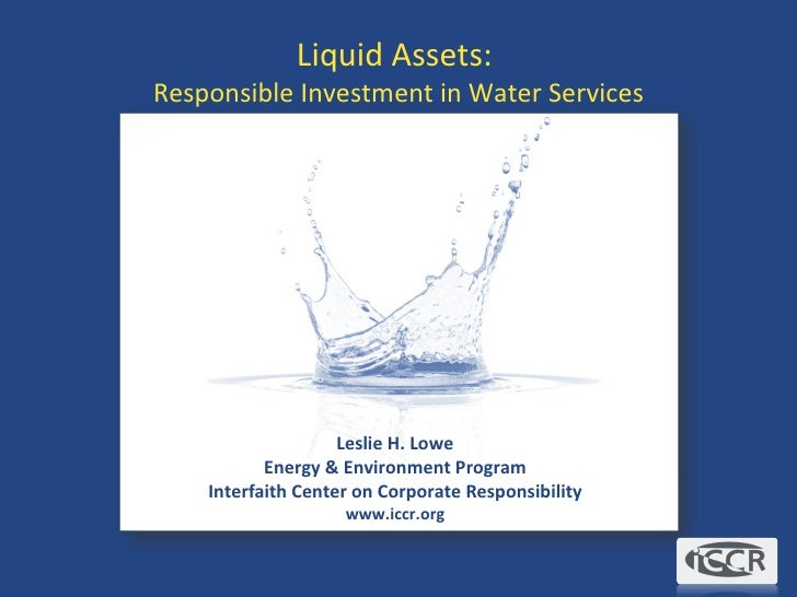 Liquid Assets:  Responsible Investment in Water Services Leslie H. Lowe Energy & Environment Program Interfaith Center on ...