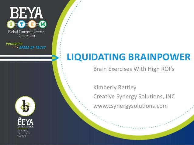 LIQUIDATING BRAINPOWER Brain Exercises With High ROI's  Kimberly Rattley Creative Synergy Solutions, INC www.csynergysolut...