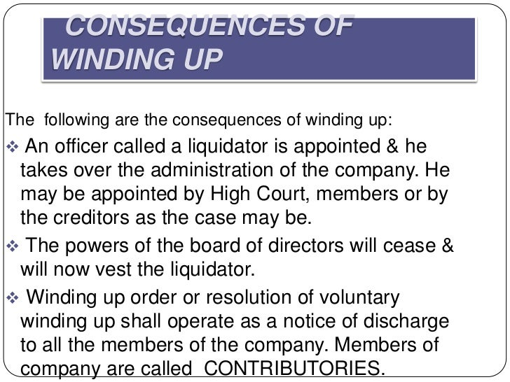 CONSEQUENCES OF     WINDING UPThe following are the consequences of winding up: An officer called a liquidator is appoint...