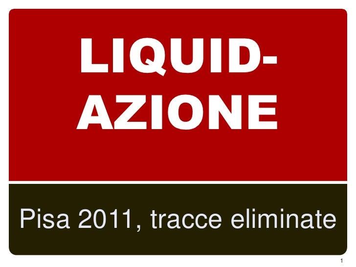 LIQUID-AZIONE<br />Pisa 2011, tracce eliminate<br />1<br />