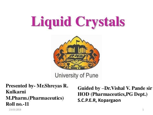 Liquid Crystals Presented by- Mr.Shreyas R. Kulkarni M.Pharm.(Pharmaceutics) Roll no.-11 Guided by –Dr.Vishal V. Pande sir...