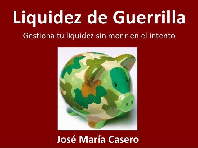 Liquidez de Guerrilla Gestiona tu liquidez sin morir en el intento José María Casero