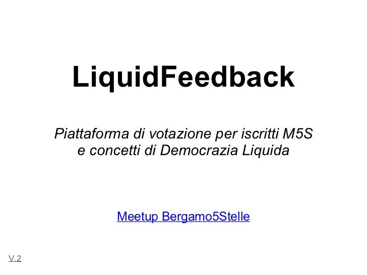 LiquidFeedback      Piattaforma di votazione per iscritti M5S          e concetti di Democrazia Liquida                Mee...
