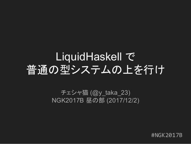 LiquidHaskell で 普通の型システムの上を行け チェシャ猫 (@y_taka_23) NGK2017B 昼の部 (2017/12/2) #NGK2017B