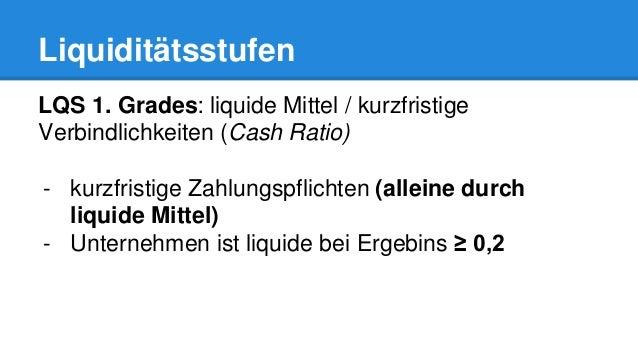 Liquiditätsstufen LQS 1. Grades: liquide Mittel / kurzfristige Verbindlichkeiten (Cash Ratio) - kurzfristige Zahlungspflic...