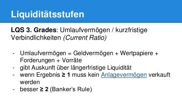 Liquiditätsstufen LQS 3. Grades: Umlaufvermögen / kurzfristige Verbindlichkeiten (Current Ratio) - Umlaufvermögen = Geldve...