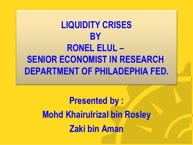 LIQUIDITY CRISES  BY  RONEL ELUL –  SENIOR ECONOMIST IN RESEARCH  DEPARTMENT OF PHILADEPHIA FED.  Presented by :  Mohd Kha...