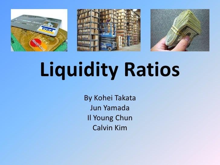 Liquidity Ratios<br />By Kohei Takata<br />Jun Yamada<br />Il Young Chun<br />Calvin Kim<br />