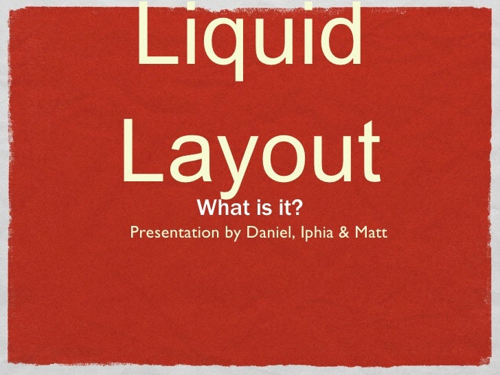 Liquid Layout <ul><li>What is it? </li></ul>Presentation by Daniel, Iphia & Matt