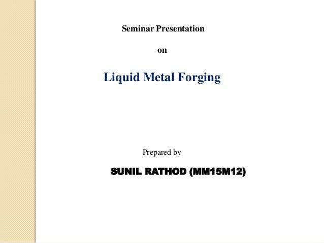 Seminar Presentation on Liquid Metal Forging Prepared by SUNIL RATHOD (MM15M12)