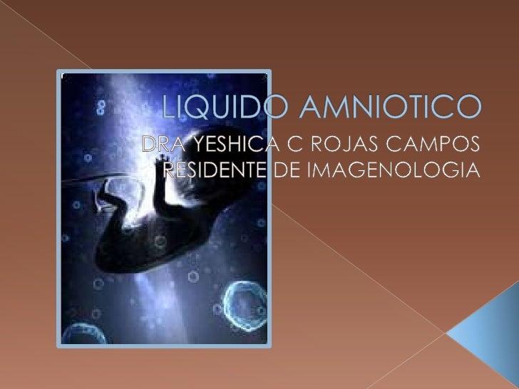 LIQUIDO AMNIOTICO<br />DRA YESHICA C ROJAS CAMPOS<br />RESIDENTE DE IMAGENOLOGIA<br />