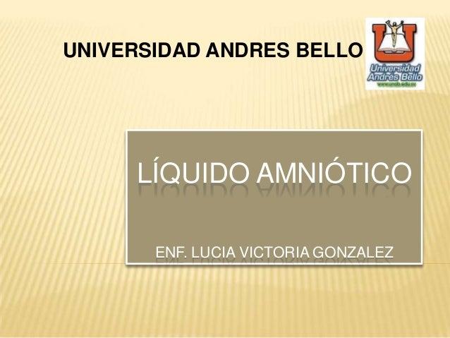 UNIVERSIDAD ANDRES BELLO LÍQUIDO AMNIÓTICO ENF. LUCIA VICTORIA GONZALEZ