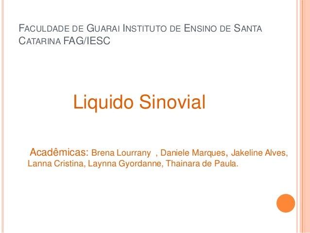 FACULDADE DE GUARAI INSTITUTO DE ENSINO DE SANTA CATARINA FAG/IESC Liquido Sinovial Acadêmicas: Brena Lourrany , Daniele M...