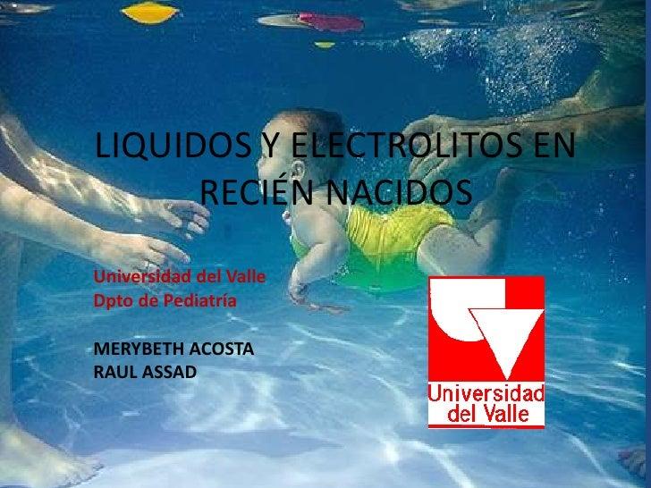 LIQUIDOS Y ELECTROLITOS EN      RECIÉN NACIDOSUniversidad del ValleDpto de PediatríaMERYBETH ACOSTARAUL ASSAD