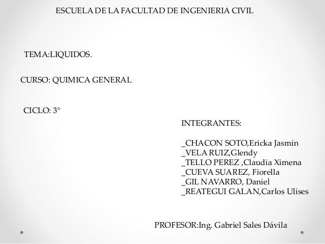 ESCUELA DE LA FACULTAD DE INGENIERIA CIVIL CURSO: QUIMICA GENERAL TEMA:LIQUIDOS. CICLO: 3° INTEGRANTES: _CHACON SOTO,Erick...