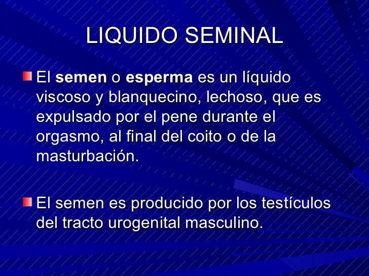LIQUIDO SEMINAL <ul><li>El  semen  o  esperma  es un líquido viscoso y blanquecino, lechoso, que es expulsado por el pene ...
