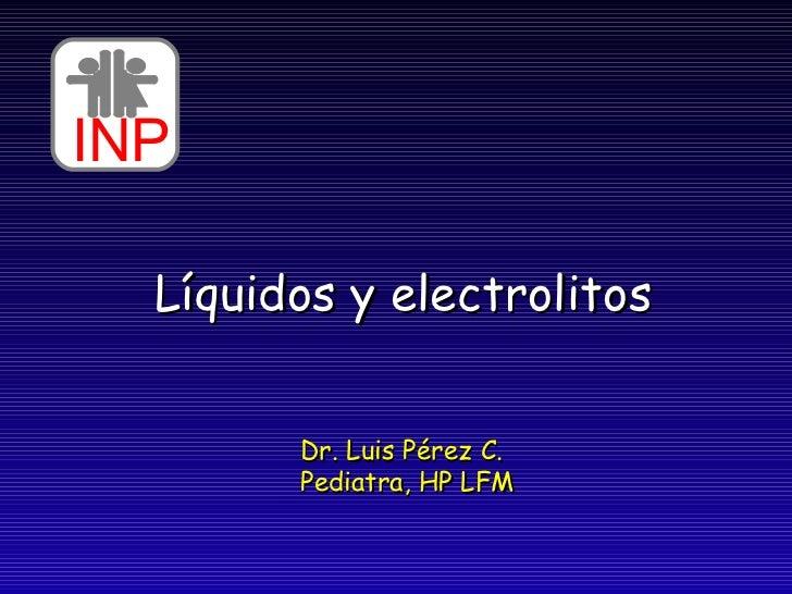 Líquidos y electrolitos Dr. Luis Pérez C. Pediatra, HP LFM INP