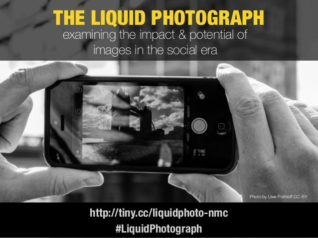 THE LIQUID PHOTOGRAPH http://tiny.cc/liquidphoto-nmc Photo by Uwe Potthoff CC-BY examining the impact & potential of image...