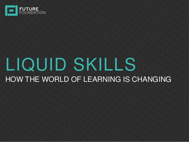 INSERT IMAGE LIQUID SKILLS HOW THE WORLD OF LEARNING IS CHANGING