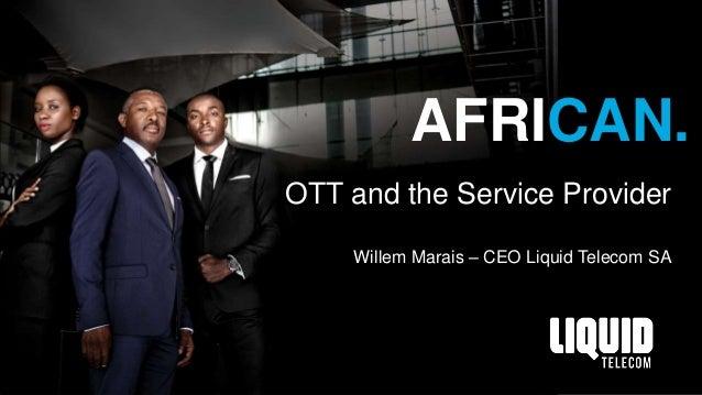 AFRICAN. OTT and the Service Provider Willem Marais – CEO Liquid Telecom SA