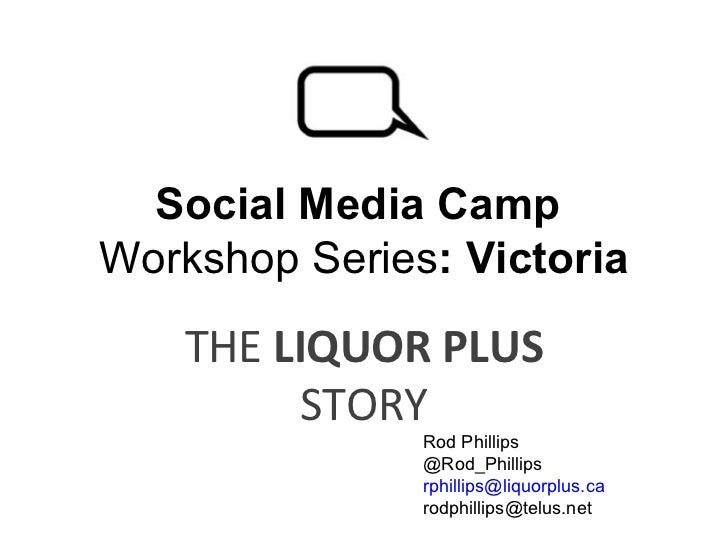 Social Media Camp  Workshop Series : Victoria THE  LIQUOR PLUS  STORY Rod Phillips  @Rod_Phillips [email_address] [email_a...