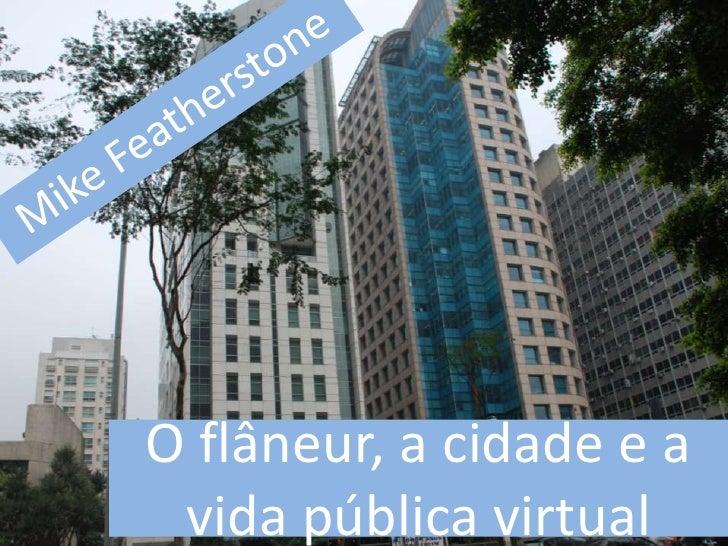 Mike Featherstone<br />O flâneur, a cidade e a vida pública virtual<br />