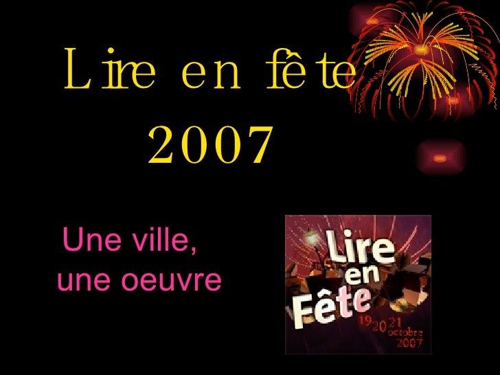 Lire en fête 2007 <ul><li>Une ville, une oeuvre </li></ul>