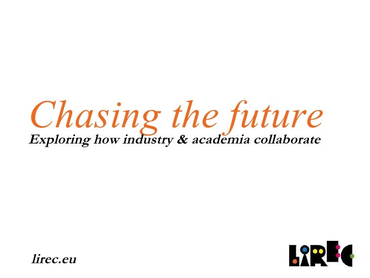Chasing the future Exploring how industry & academia collaborate lirec.eu