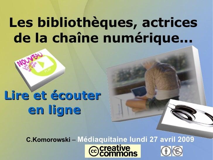 Les bibliothèques, actrices de la chaîne numérique... <ul>Lire et écouter   en ligne </ul>C.Komorowski  –  Médiaquitaine l...