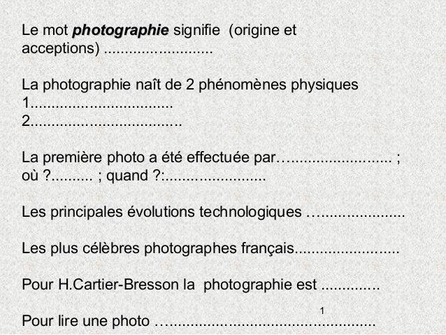 Le mot photographie signifie (origine etacceptions) ..........................La photographie naît de 2 phénomènes physiqu...