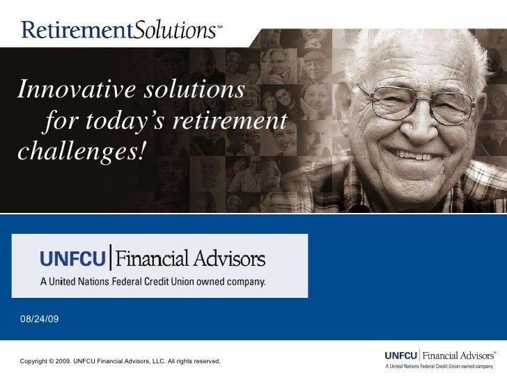 Innovative solutions    for today's retirement challenges! 08/24/09 Copyright © 2009. UNFCU Financial Advisors, LLC. All r...