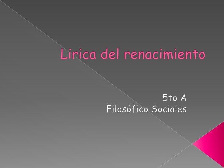 Lirica del renacimiento<br />5to A<br />Filosófico Sociales<br />