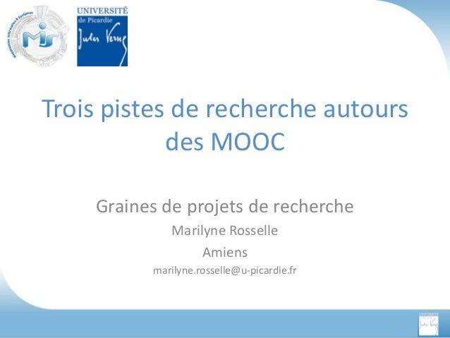 Trois pistes de recherche autours des MOOC Graines de projets de recherche Marilyne Rosselle Amiens marilyne.rosselle@u-pi...