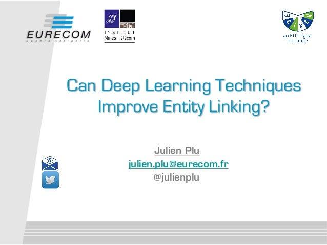 Julien Plu julien.plu@eurecom.fr @julienplu Can Deep Learning Techniques Improve Entity Linking?