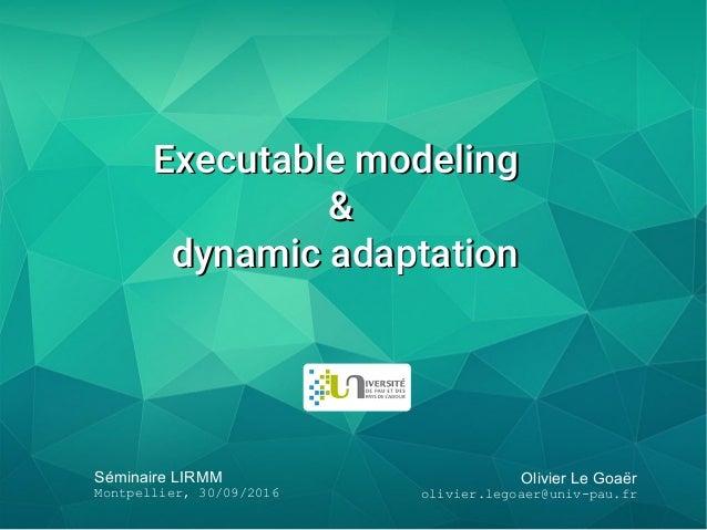 Olivier Le Goaër olivier.legoaer@univ-pau.fr Séminaire LIRMM Montpellier, 30/09/2016 Executable modelingExecutable modelin...