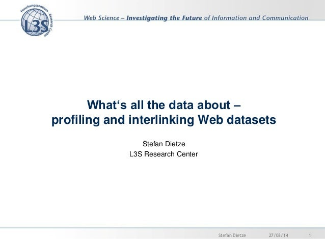 What's all the data about – profiling and interlinking Web datasets Stefan Dietze L3S Research Center 27/03/14 1Stefan Die...