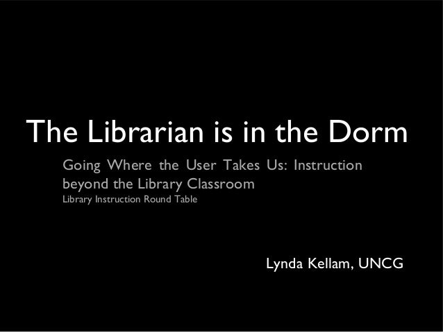 The Librarian is in the DormGoing Where the User Takes Us: Instructionbeyond the Library ClassroomLibrary Instruction Roun...